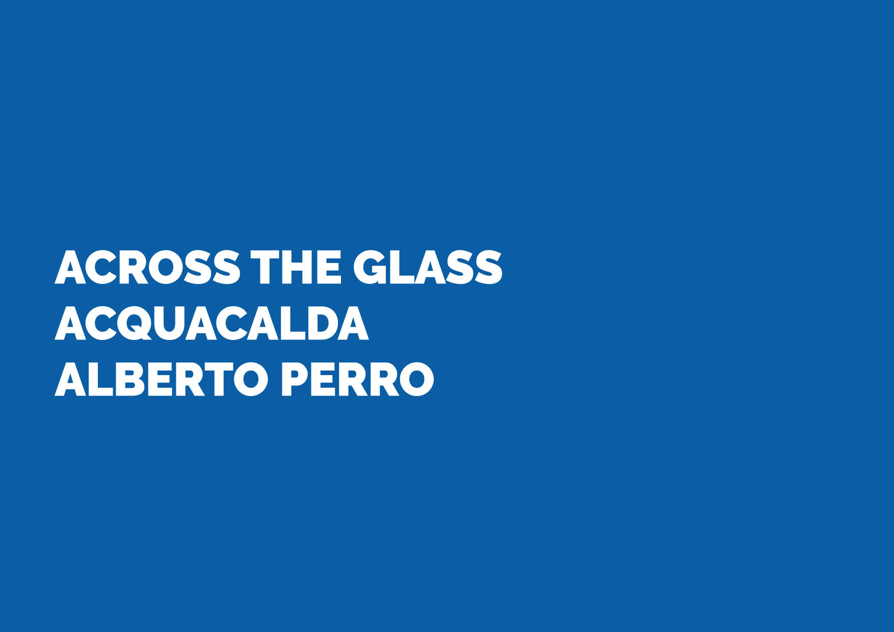 ACROSS THE GLASS / ACQUACALDA / ALBERTO PERRO